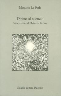 Diritto al silenzio. Vita e scritti di Roberto Bazlen