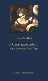 Il Caravaggio rubato. Mito e cronaca di un furto
