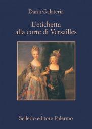 L'etichetta alla corte di Versailles. Dizionario dei privilegi nell'età del Re Sole